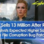 Cyberpunk 2077 Sells 13 Million After Refunds, Sales Disappoint Analysts, Corrupt Save Bug Patched